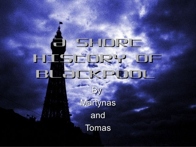 A SHORT HISTORY OF BLACKPOOL By Martynas and Tomas