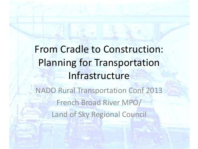 From Cradle to Construction:Planning for TransportationInfrastructureNADO Rural Transportation Conf 2013French Broad River...