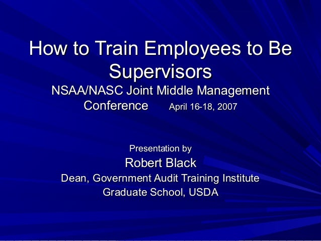 How to Train Employees to Be Supervisors NSAA/NASC Joint Middle Management Conference April 16-18, 2007 Presentation by  R...