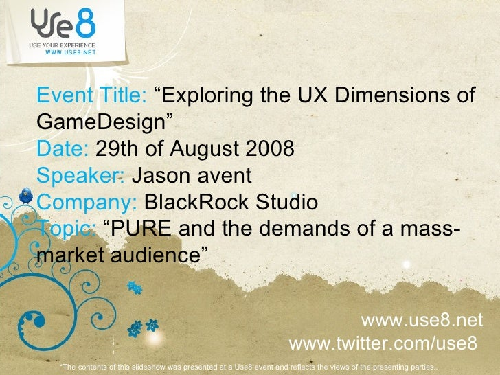 "Event Title:  ""Exploring the UX Dimensions of GameDesign"" Date:  29th of August 2008 Speaker:  Jason avent Company:  Black..."