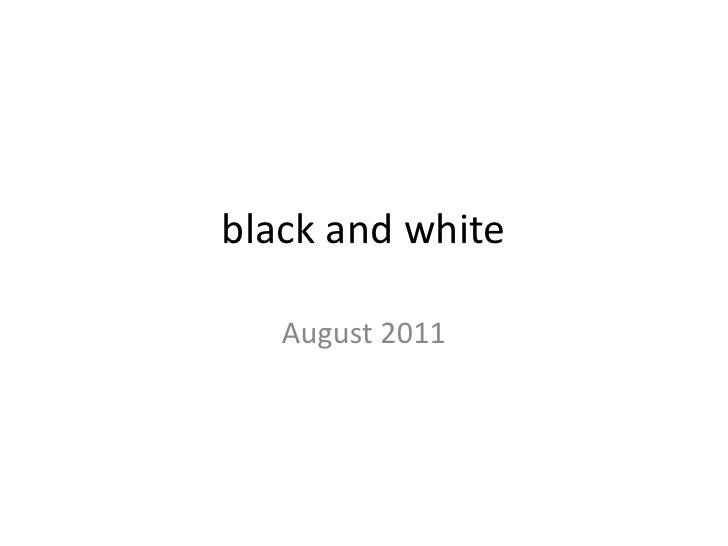 black and white<br />August 2011<br />