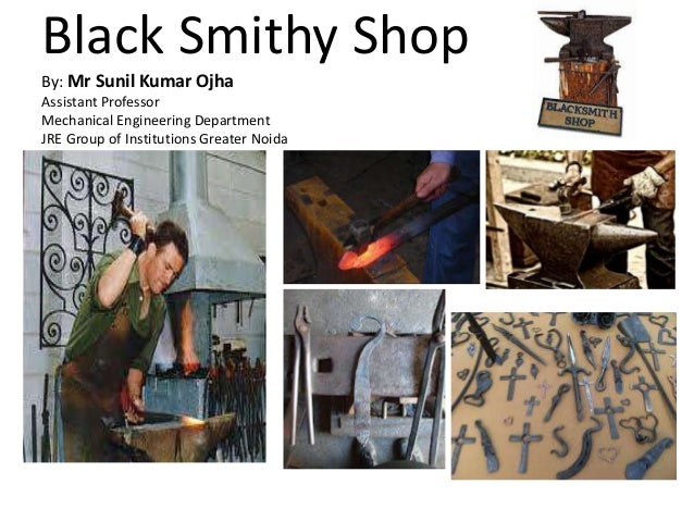 Black Smithy Shop By: Mr Sunil Kumar Ojha Assistant Professor Mechanical Engineering Department JRE Group of Institutions ...