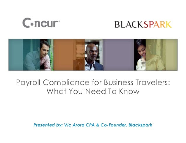 Payroll Compliance for Business Travelers: What You Need To Know Presented by: Vic Arora CPA & Co-Founder, Blackspark