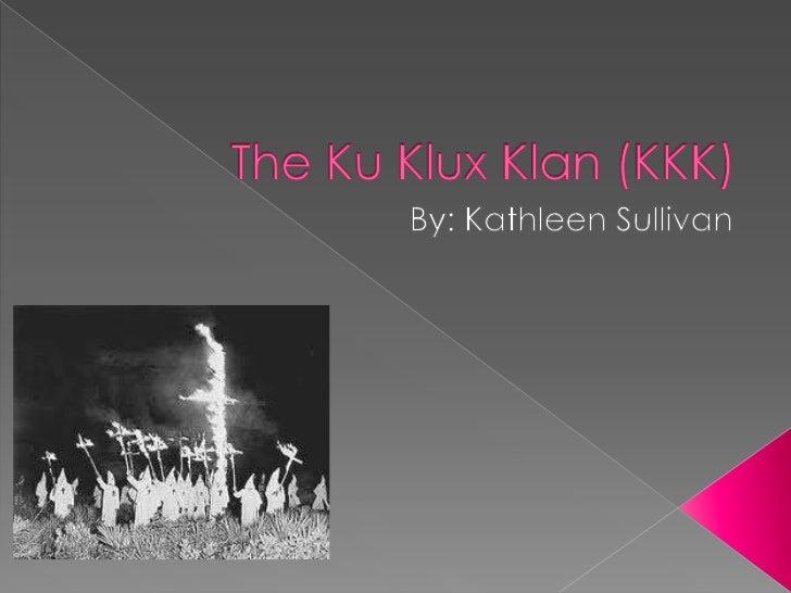 The Ku Klux Klan (KKK)<br />By: Kathleen Sullivan<br />