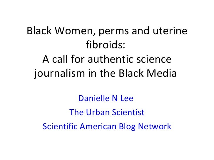 Black Women, perms and uterine              fibroids:    A call for authentic science  journalism in the Black Media      ...
