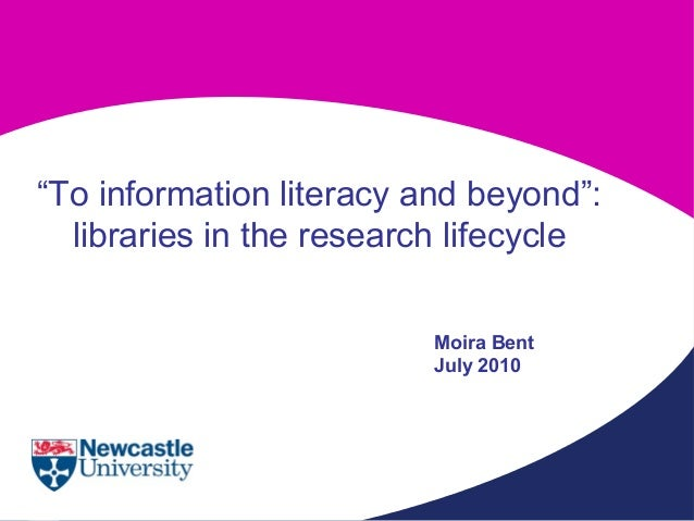 """To information literacy and beyond"": libraries in the research lifecycle Moira Bent July 2010"