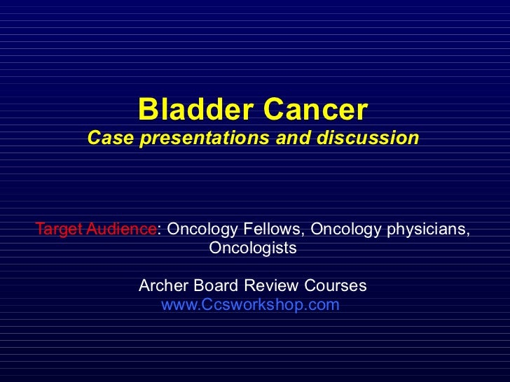 Bladder Cancer Case presentations and discussion Target Audience : Oncology Fellows, Oncology physicians, Oncologists Arch...