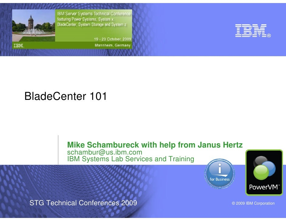 BladeCenter 101              Mike Schambureck with help from Janus Hertz           schambur@us.ibm.com           IBM Syste...
