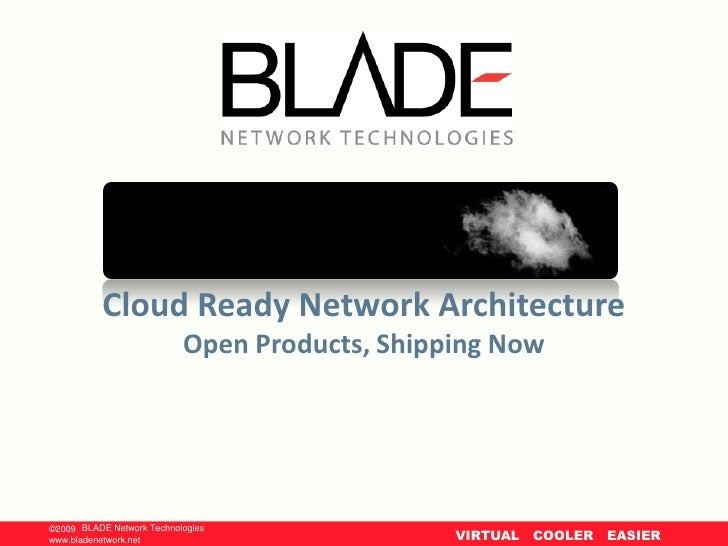 Cloud Ready Network Architecture                              Open Products, Shipping Now     ©2009 BLADE Network Technolo...