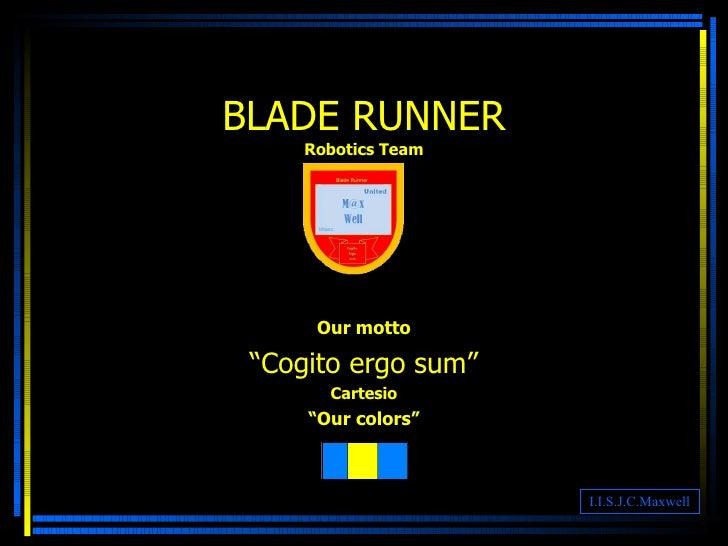 """BLADE RUNNER Robotics Team Our motto """" Cogito ergo sum"""" Cartesio """" Our colors"""" I.I.S.J.C.Maxwell"""
