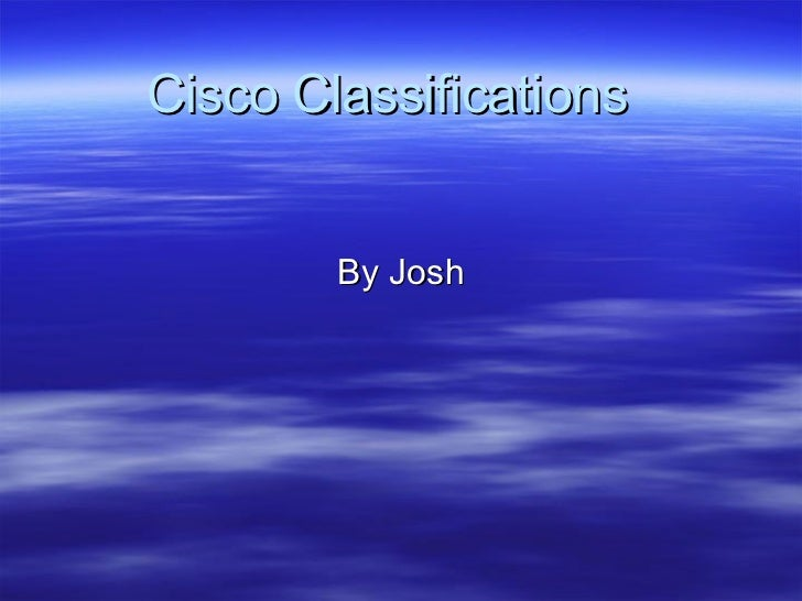 Cisco Classifications  By Josh