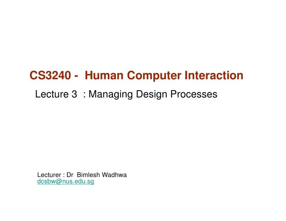 CS3240 - Human Computer InteractionLecture 3 : Managing Design Processes Lecturer : Dr Bimlesh Wadhwa dcsbw@nus.edu.sg dcs...