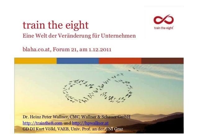 train the eightEine Welt der Veränderung für Unternehmenblaha.co.at, Forum 21, am 1.12.2011Dr. Heinz Peter Wallner, CMC, W...