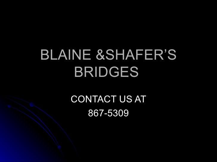 BLAINE &SHAFER'S BRIDGES  CONTACT US AT 867-5309