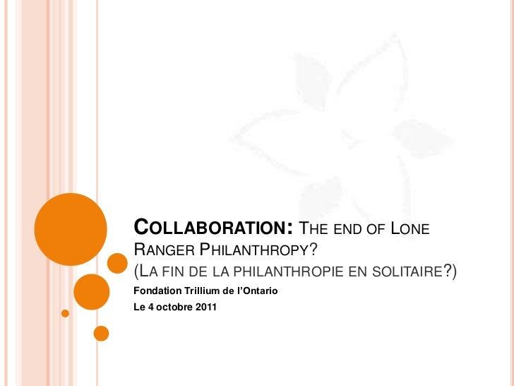 COLLABORATION: THE END OF LONERANGER PHILANTHROPY?(LA FIN DE LA PHILANTHROPIE EN SOLITAIRE?)Fondation Trillium de l'Ontari...