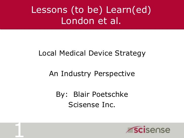Lessons (to be) Learn(ed)London et al.<br />Local Medical Device Strategy<br />An Industry Perspective<br />By:  Blair Poe...