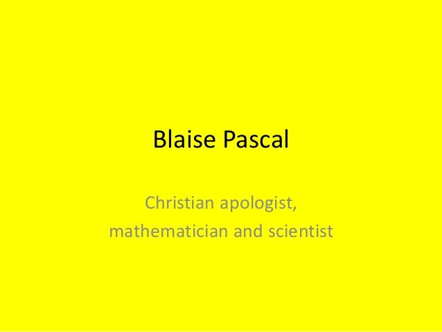 Blaise Pascal   Christian apologist,mathematician and scientist