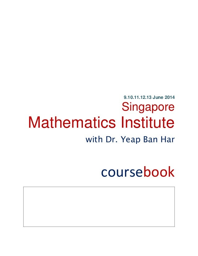 9.10.11.12.13 June 2014 Singapore Mathematics Institute with Dr. Yeap Ban Har coursebook