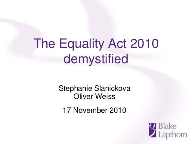 The Equality Act 2010 demystified Stephanie Slanickova Oliver Weiss 17 November 2010