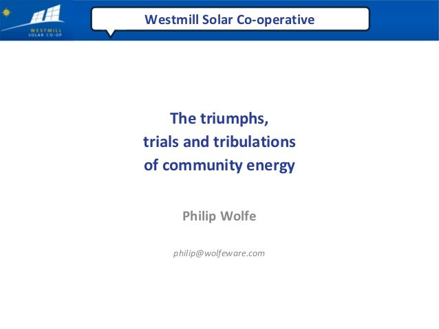 Westmill Solar Co‐operative     The triumphs,trials and tribulationsof community energy     Philip Wolfe    philip@wolfewa...