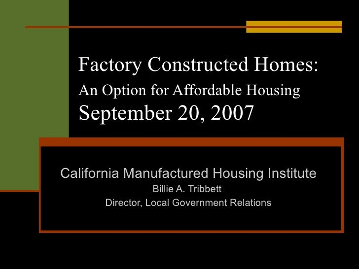 Factory Constructed Homes:   An Option for Affordable Housing   September 20, 2007 California Manufactured Housing Institu...
