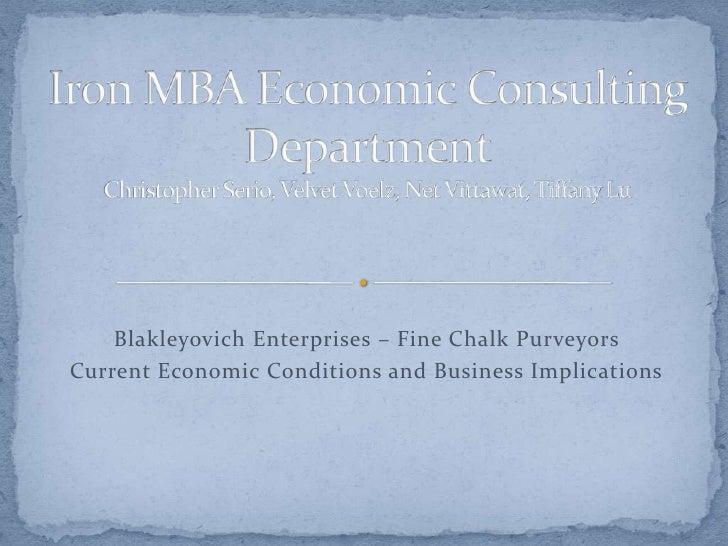Iron MBA Economic Consulting DepartmentChristopher Serio, Velvet Voelz, Net Vittawat, Tiffany Lu<br />Blakleyovich Enterpr...