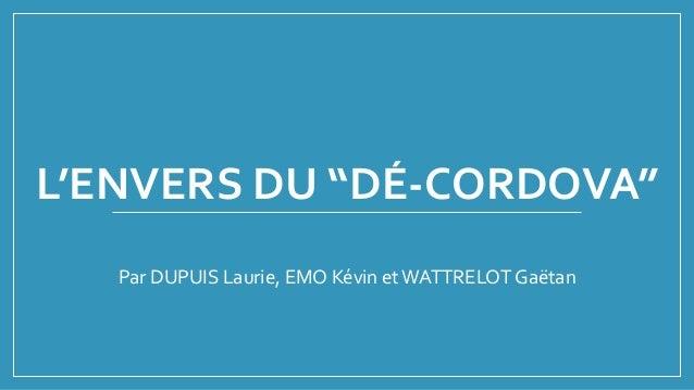 """L'ENVERS DU """"DÉ-CORDOVA"""" Par DUPUIS Laurie, EMO Kévin etWATTRELOT Gaëtan"""