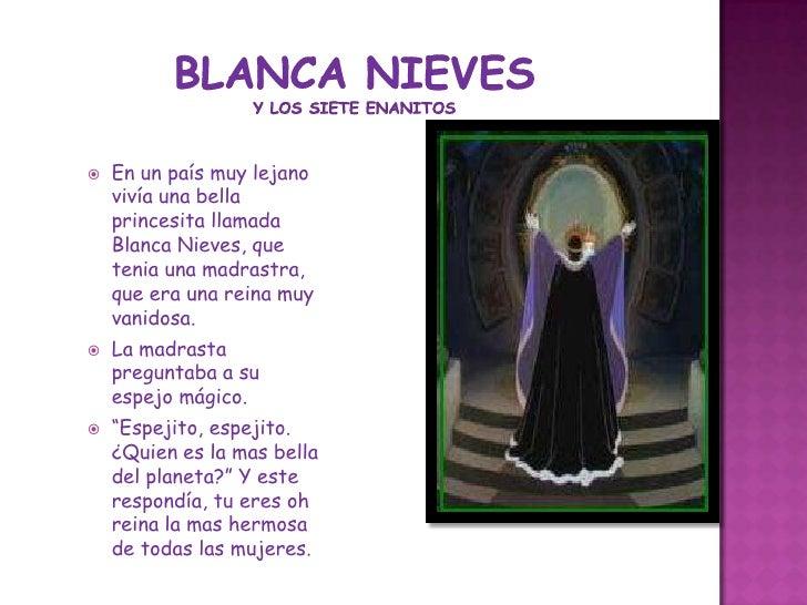 Blanca nievesy los siete enanitos<br />En un país muy lejano vivía una bella princesita llamada Blanca Nieves, que tenia u...