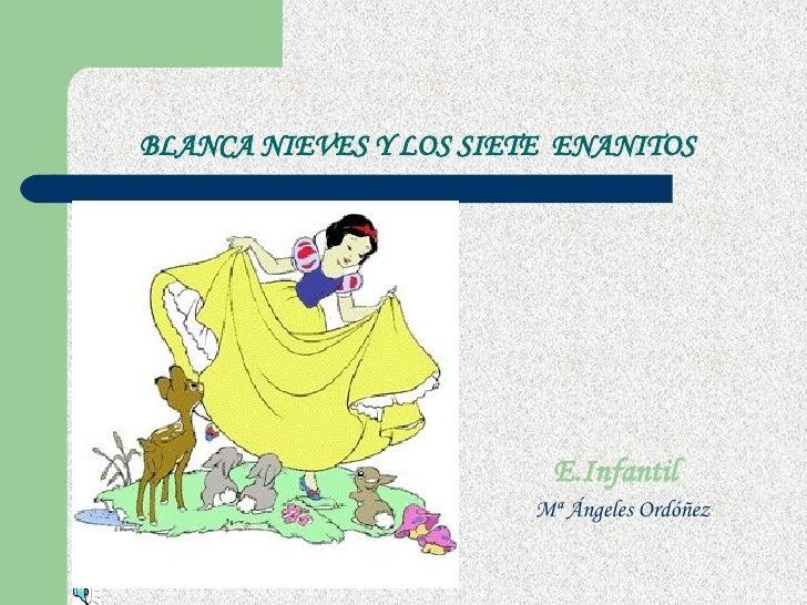 BLANCA NIEVES Y LOS SIETE  ENANITOS <ul><li>E.Infantil </li></ul><ul><li>Mª Ángeles Ordóñez </li></ul>