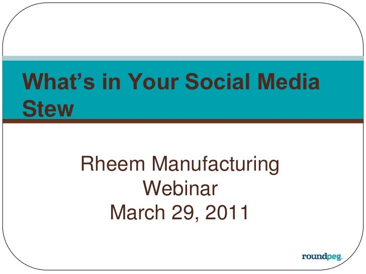 What's in Your Social Media Stew<br />Rheem Manufacturing Webinar<br />March 29, 2011<br />