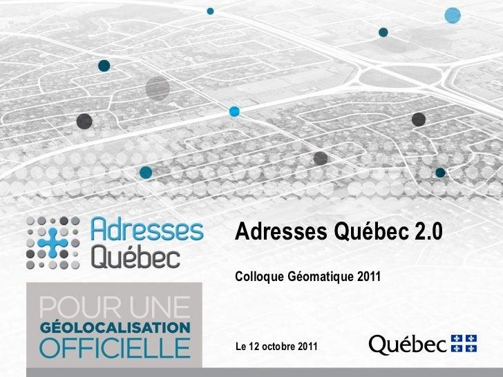 Adresses Québec 2.0 Colloque Géomatique 2011 <ul><li>Le 12 octobre 2011 </li></ul>