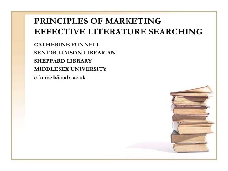 PRINCIPLES OF MARKETINGEFFECTIVE LITERATURE SEARCHINGCATHERINE FUNNELLSENIOR LIAISON LIBRARIANSHEPPARD LIBRARYMIDDLESEX UN...