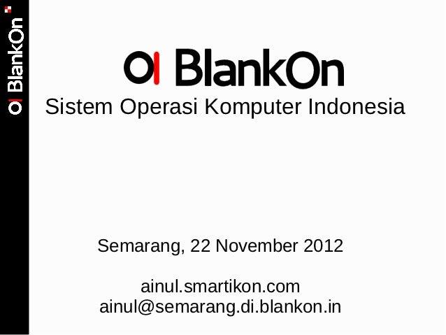 Sistem Operasi Komputer Indonesia    Semarang, 22 November 2012         ainul.smartikon.com    ainul@semarang.di.blankon.in