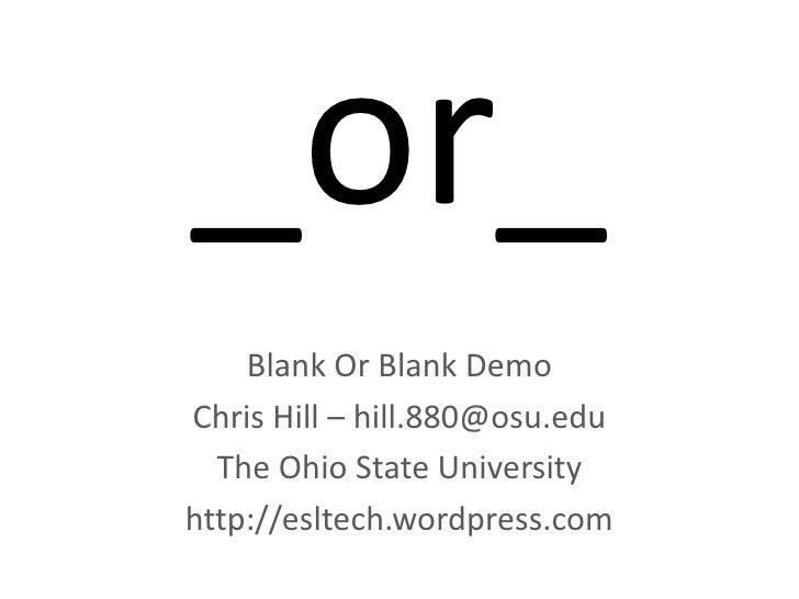 _or_<br />Blank Or Blank Demo<br />Chris Hill – hill.880@osu.edu<br />The Ohio State University <br />http://esltech.wordp...