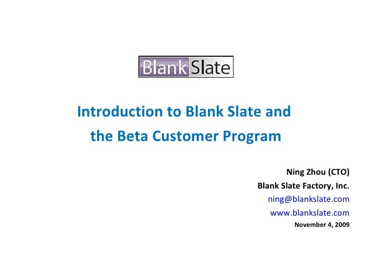 <ul><li>Introduction to Blank Slate and  </li></ul><ul><li>the Beta Customer Program </li></ul><ul><li>Ning Zhou (CTO) </l...