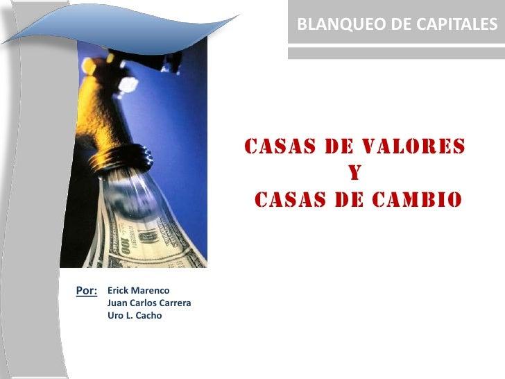 BLANQUEO DE CAPITALES<br />CASAS DE VALORES <br />Y <br />CASAS DE CAMBIO<br />Por:<br />Erick Marenco<br />Juan Carlos Ca...