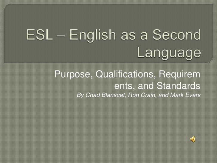 ESL – English as a Second Language<br />Purpose, Qualifications, Requirements, and Standards<br />By Chad Blanscet, Ron Cr...