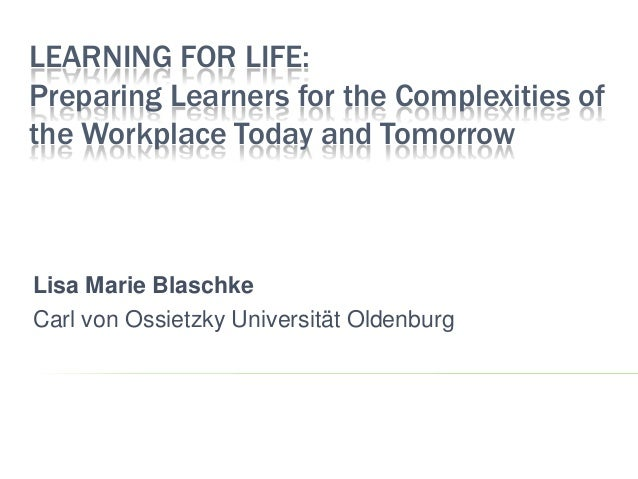 LEARNING FOR LIFE:Preparing Learners for the Complexities ofthe Workplace Today and TomorrowLisa Marie BlaschkeCarl von Os...
