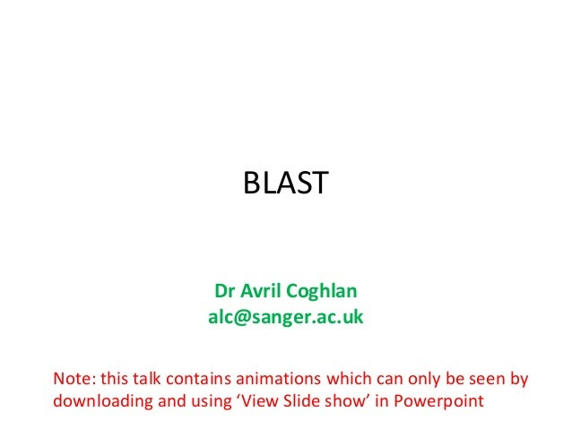 BLAST                    Dr Avril Coghlan                   alc@sanger.ac.ukNote: this talk contains animations which can ...