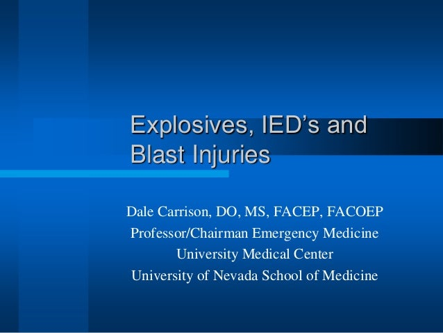 Explosives, IED's and Blast Injuries Dale Carrison, DO, MS, FACEP, FACOEP Professor/Chairman Emergency Medicine University...