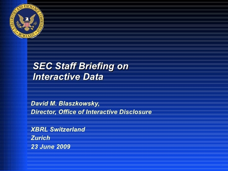 SEC Staff Briefing on Interactive Data  David M. Blaszkowsky, Director, Office of Interactive Disclosure  XBRL Switzerland...