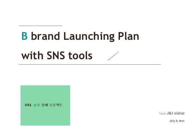 B brand Launching Planwith SNS toolsUX1 소수 정예 프로젝트                         Team   J&J sistaz                              ...
