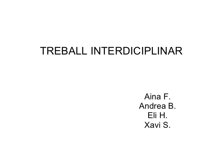 TREBALL INTERDICIPLINAR Aina F. Andrea B.  Eli H. Xavi S.