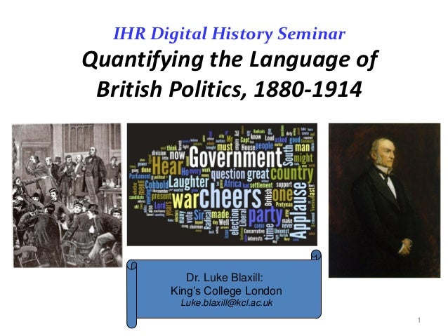 IHR Digital History SeminarQuantifying the Language of British Politics, 1880-1914            Dr. Luke Blaxill:         Ki...