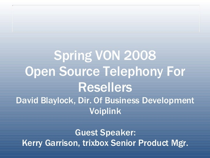 Spring VON 2008 Open Source Telephony For Resellers David Blaylock, Dir. Of Business Development Voiplink Guest Speaker: K...