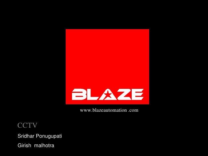 www.blazeautomation .com<br />CCTV<br />Sridhar Ponugupati<br />Girishmalhotra<br />BLAZE AUTOMATION CCTV - BLAZE CAMERA S...