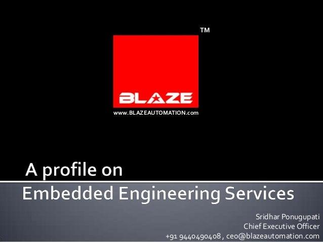 TM  www.BLAZEAUTOMATION.com  Sridhar Ponugupati Chief Executive Officer +91 9440490408 , ceo@blazeautomation.com