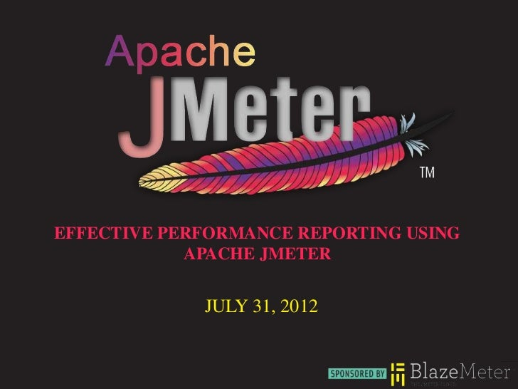 EFFECTIVE PERFORMANCE REPORTING USING            APACHE JMETER             JULY 31, 2012