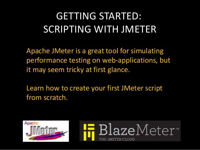 GETTING STARTED: SCRIPTING WITH JMETER Apache JMeter is a great tool for simulating performance testing on web-application...