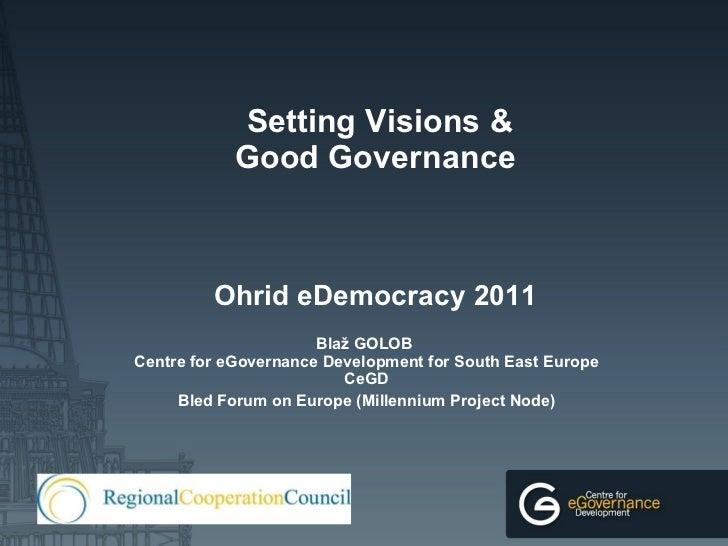 Setting Visions & Good Governance   Ohrid eDemocracy 2011 Blaž GOLOB  Centre for eGovernance Development for South East ...